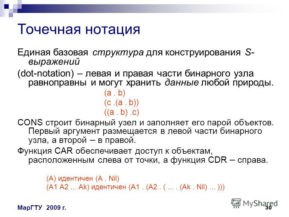 30 МарГТУ2009 г. Точечная нотация Единая базовая структура для конструирования S- выражений (dot-nоtation) – левая и правая части бинарного узла равноправны и могут хранить данные любой природы. (a. b) (c.(a. b)) ((a. b).c) CONS строит бинарный узел