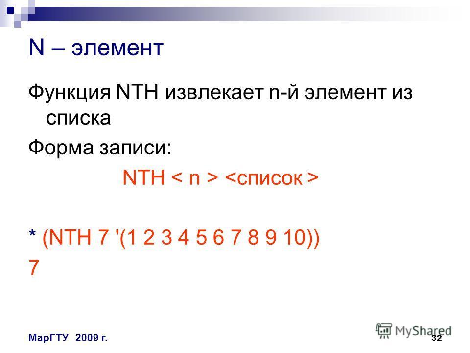 32 МарГТУ2009 г. N – элемент Функция NTH извлекает n-й элемент из списка Форма записи: NTH * (NTH 7 '(1 2 3 4 5 6 7 8 9 10)) 7
