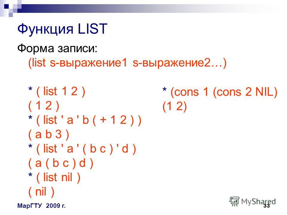 33 МарГТУ2009 г. Функция LIST Форма записи: (list s-выражение1 s-выражение2…) * ( list 1 2 ) ( 1 2 ) * ( list ' a ' b ( + 1 2 ) ) ( a b 3 ) * ( list ' a ' ( b c ) ' d ) ( a ( b c ) d ) * ( list nil ) ( nil ) * (cons 1 (cons 2 NIL) (1 2)