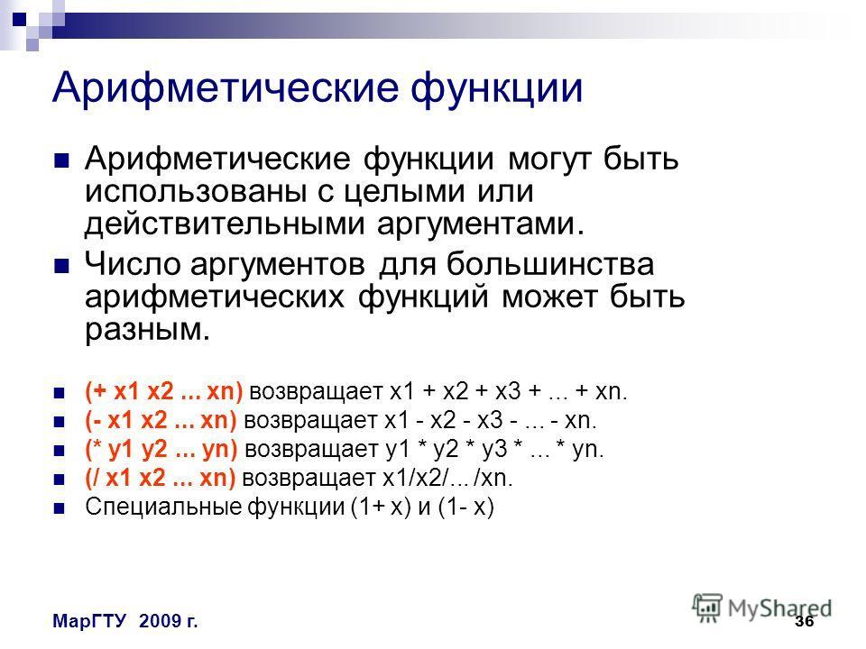 36 МарГТУ2009 г. Арифметические функции Арифметические функции могут быть использованы с целыми или действительными аргументами. Число аргументов для большинства арифметических функций может быть разным. (+ x1 x2... xn) возвращает x1 + x2 + x3 +... +