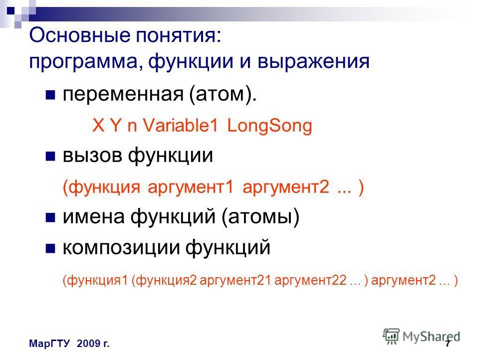 7 МарГТУ2009 г. Основные понятия: программа, функции и выражения переменная (атом). X Y n Variable1 LongSong вызов функции (функция аргумент1 аргумент2... ) имена функций (атомы) композиции функций (функция1 (функция2 аргумент21 аргумент22... ) аргум