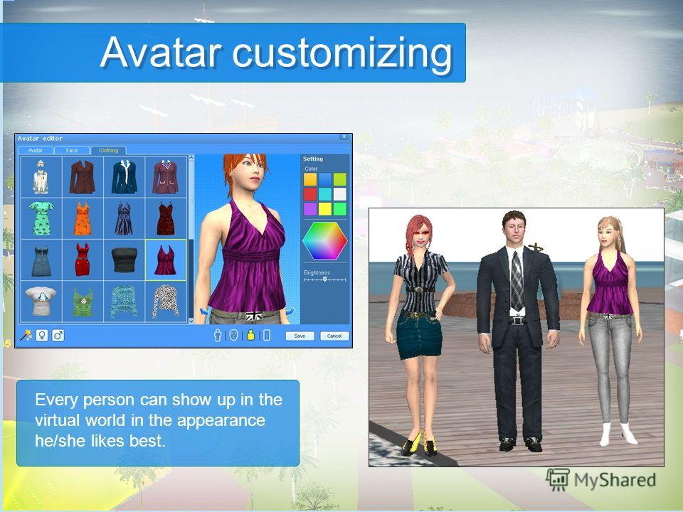 Every person can show up in the virtual world in the appearance he/she likes best. Avatar customizing