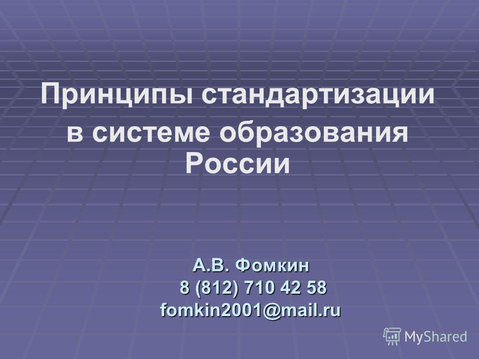 А.В. Фомкин 8 (812) 710 42 58 fomkin2001@mail.ru Принципы стандартизации в системе образования России