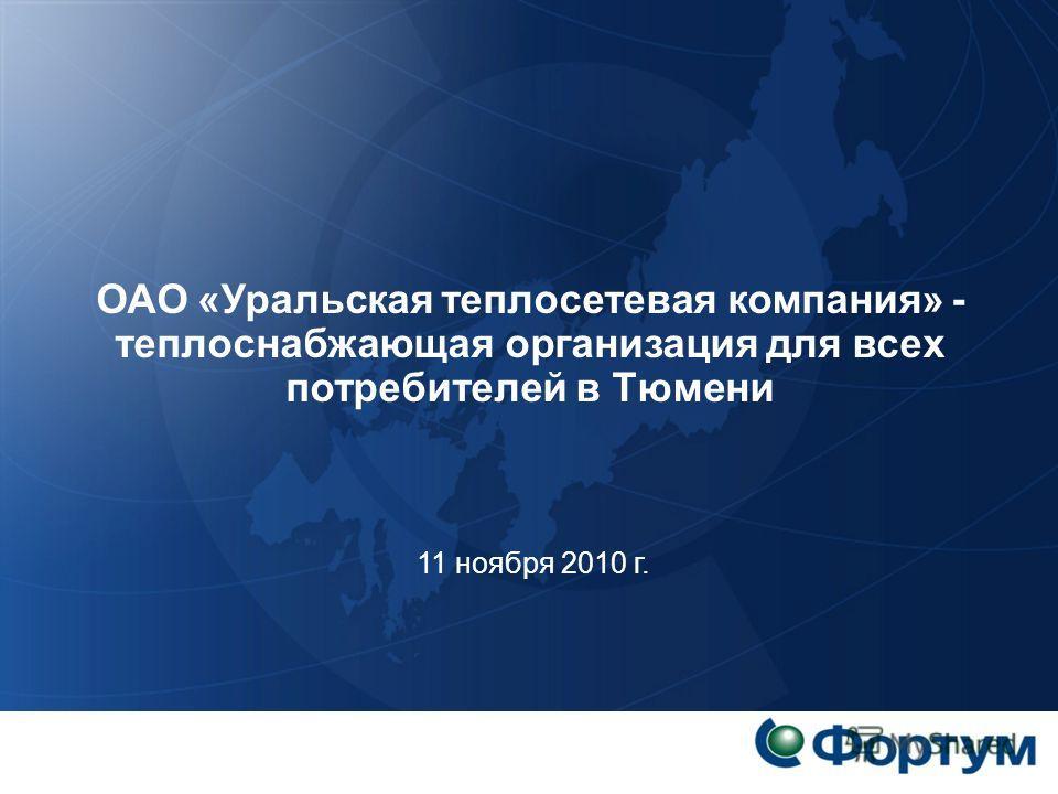 ОАО «Уральская теплосетевая компания» - теплоснабжающая организация для всех потребителей в Тюмени 11 ноября 2010 г.