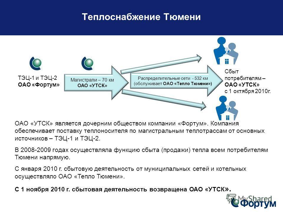 Теплоснабжение Тюмени ОАО «УТСК» является дочерним обществом компании «Фортум». Компания обеспечивает поставку теплоносителя по магистральным теплотрассам от основных источников – ТЭЦ-1 и ТЭЦ-2. В 2008-2009 годах осуществляла функцию сбыта (продажи)