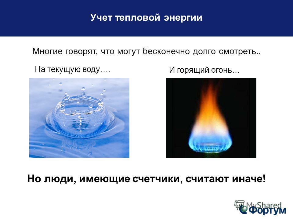 Учет тепловой энергии Многие говорят, что могут бесконечно долго смотреть.. На текущую воду…. И горящий огонь… Но люди, имеющие счетчики, считают иначе!