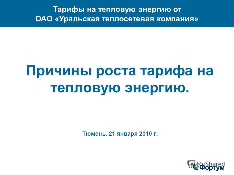 Причины роста тарифа на тепловую энергию. Тюмень. 21 января 2010 г. Тарифы на тепловую энергию от ОАО «Уральская теплосетевая компания»