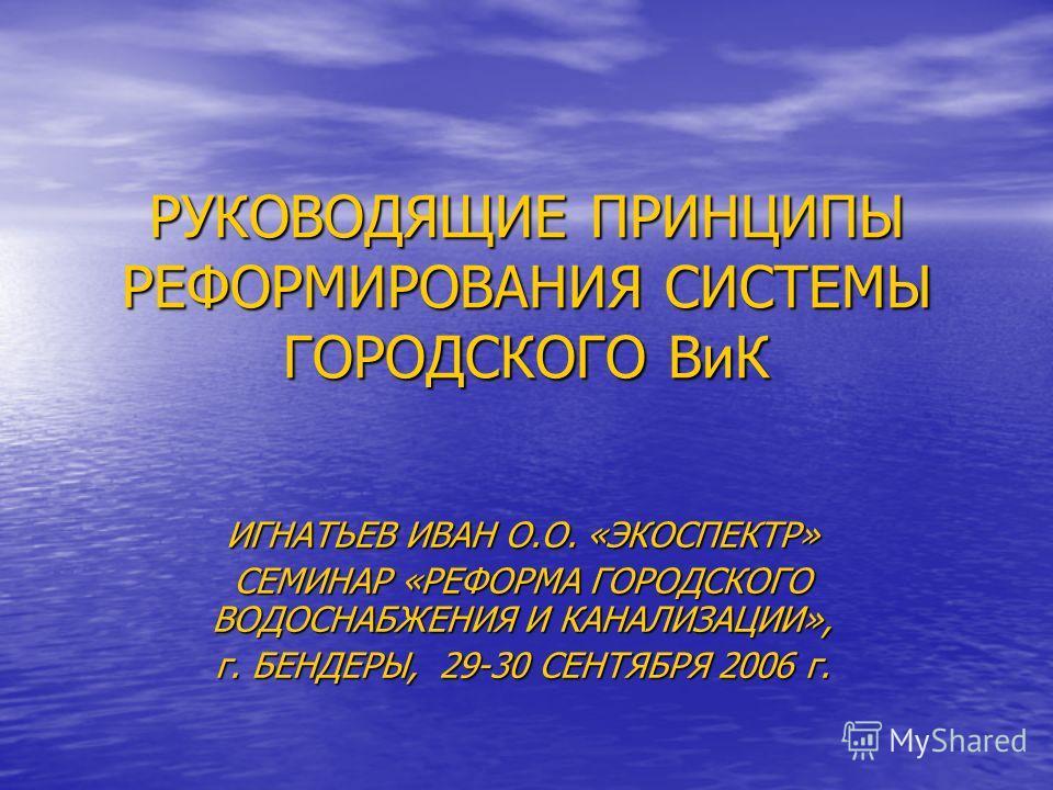 РУКОВОДЯЩИЕ ПРИНЦИПЫ РЕФОРМИРОВАНИЯ СИСТЕМЫ ГОРОДСКОГО ВиК ИГНАТЬЕВ ИВАН О.О. «ЭКОСПЕКТР» СЕМИНАР «РЕФОРМА ГОРОДСКОГО ВОДОСНАБЖЕНИЯ И КАНАЛИЗАЦИИ», г. БЕНДЕРЫ, 29-30 СЕНТЯБРЯ 2006 г.