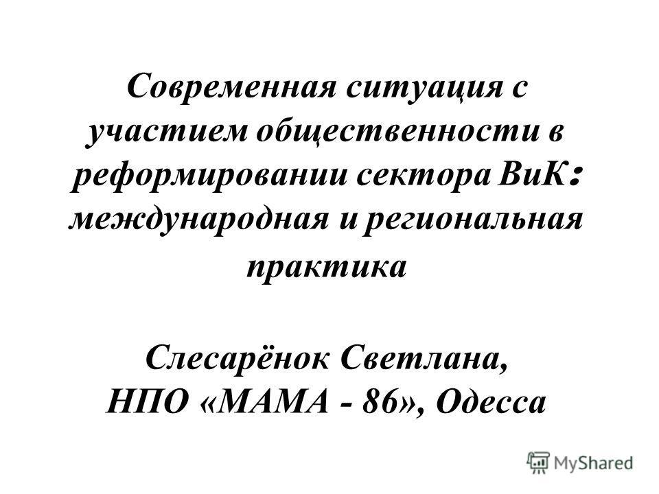 Современная ситуация с участием общественности в реформировании сектора ВиК : международная и региональная практика Слесарёнок Светлана, НПО «МАМА - 86», Одесса