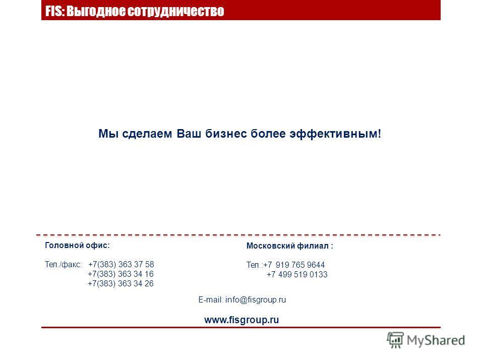 FIS: Выгодное сотрудничество Мы сделаем Ваш бизнес более эффективным! E-mail: info@fisgroup.ru www.fisgroup.ru Головной офис: Тел./факс: +7(383) 363 37 58 +7(383) 363 34 16 +7(383) 363 34 26 Московский филиал : Тел.:+7 919 765 9644 +7 499 519 0133