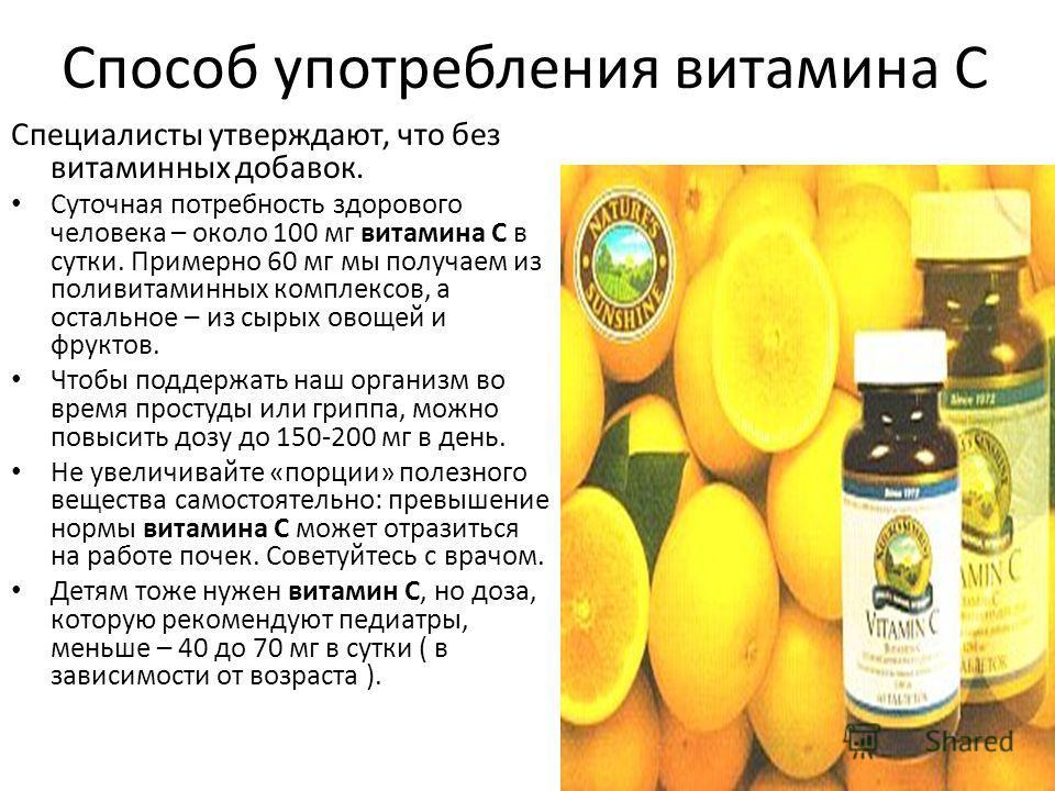 Способ употребления витамина С Специалисты утверждают, что без витаминных добавок. Суточная потребность здорового человека – около 100 мг витамина С в сутки. Примерно 60 мг мы получаем из поливитаминных комплексов, а остальное – из сырых овощей и фру