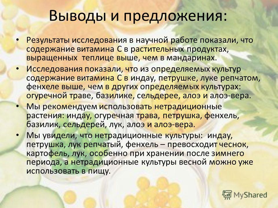 Выводы и предложения: Результаты исследования в научной работе показали, что содержание витамина С в растительных продуктах, выращенных теплице выше, чем в мандаринах. Исследования показали, что из определяемых культур содержание витамина С в индау,