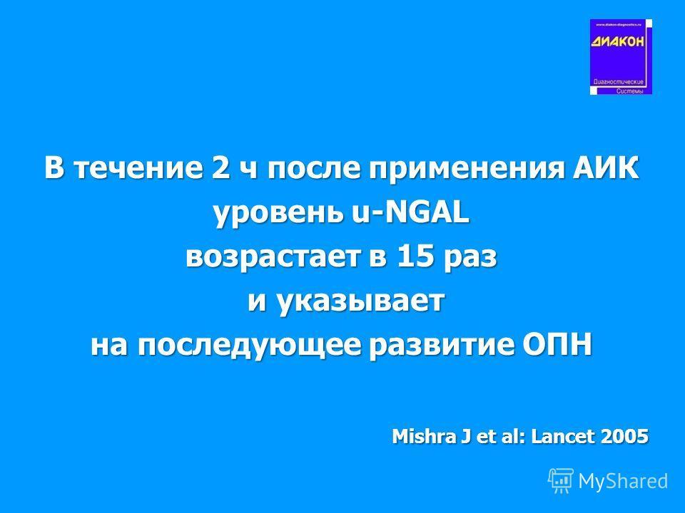 В течение 2 ч после применения АИК уровень u-NGAL возрастает в 15 раз и указывает и указывает на последующее развитие ОПН Mishra J et al: Lancet 2005