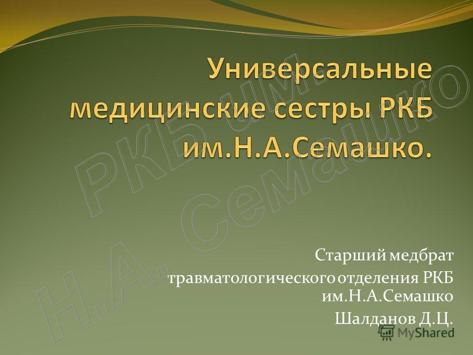 Старший медбрат травматологического отделения РКБ им.Н.А.Семашко Шалданов Д.Ц.
