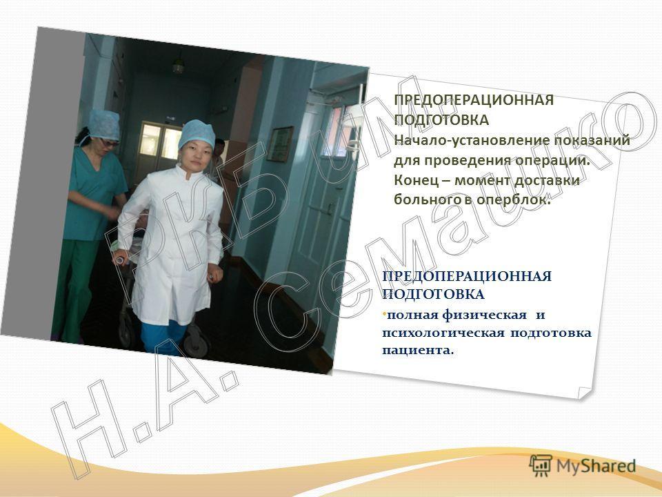 ПРЕДОПЕРАЦИОННАЯ ПОДГОТОВКА Начало-установление показаний для проведения операции. Конец – момент доставки больного в оперблок. ПРЕДОПЕРАЦИОННАЯ ПОДГОТОВКА полная физическая и психологическая подготовка пациента.