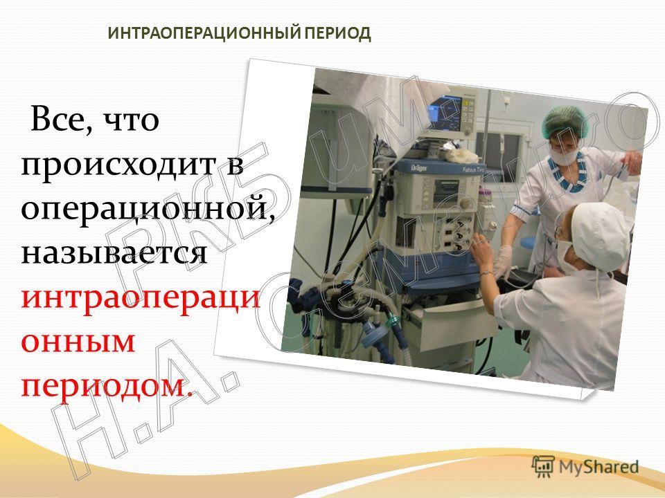 ИНТРАОПЕРАЦИОННЫЙ ПЕРИОД Все, что происходит в операционной, называется интраопераци онным периодом.