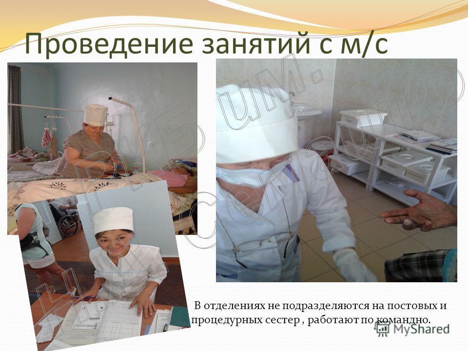 Проведение занятий с м/с В отделениях не подразделяются на постовых и процедурных сестер, работают по командно.