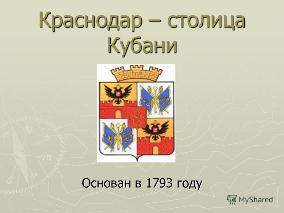 Краснодар – столица Кубани Основан в 1793 году