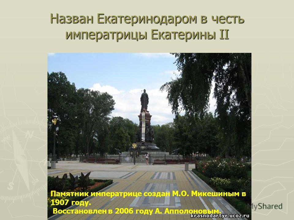 Назван Екатеринодаром в честь императрицы Екатерины II Памятник императрице создан М.О. Микешиным в 1907 году. Восстановлен в 2006 году А. Апполоновым.