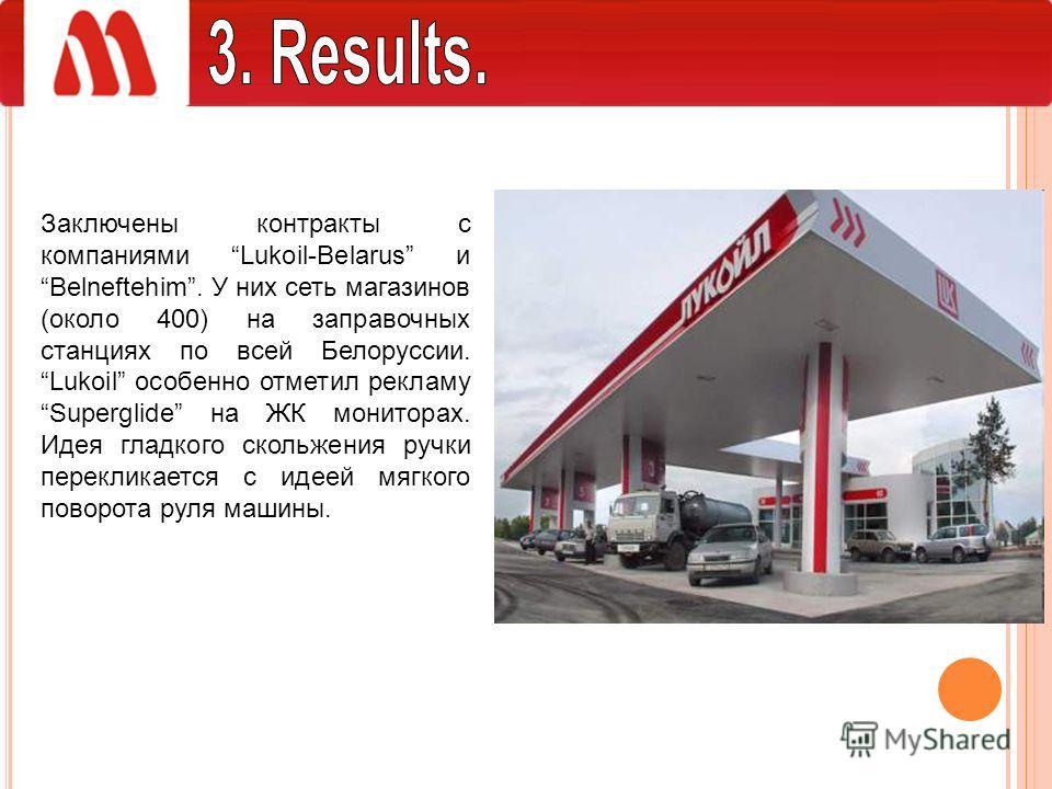 Заключены контракты с компаниями Lukoil-Belarus и Belneftehim. У них сеть магазинов (около 400) на заправочных станциях по всей Белоруссии. Lukoil особенно отметил рекламу Superglide на ЖК мониторах. Идея гладкого скольжения ручки перекликается с иде
