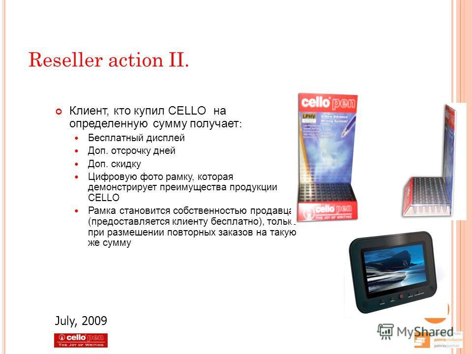 Reseller action II. Клиент, кто купил CELLO на определенную сумму получает : Бесплатный дисплей Доп. отсрочку дней Доп. скидку Цифровую фото рамку, которая демонстрирует преимущества продукции CELLO Рамка становится собственностью продавца (предостав