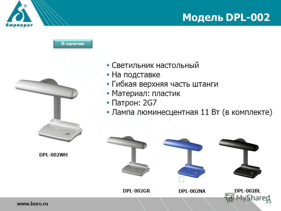 Модель DPL-002 15 www.buro.ru DPL-002GR DPL-002BL DPL-002NA DPL-002WH Светильник настольный На подставке Гибкая верхняя часть штанги Материал: пластик Патрон: 2G7 Лампа люминесцентная 11 Вт (в комплекте) В наличии