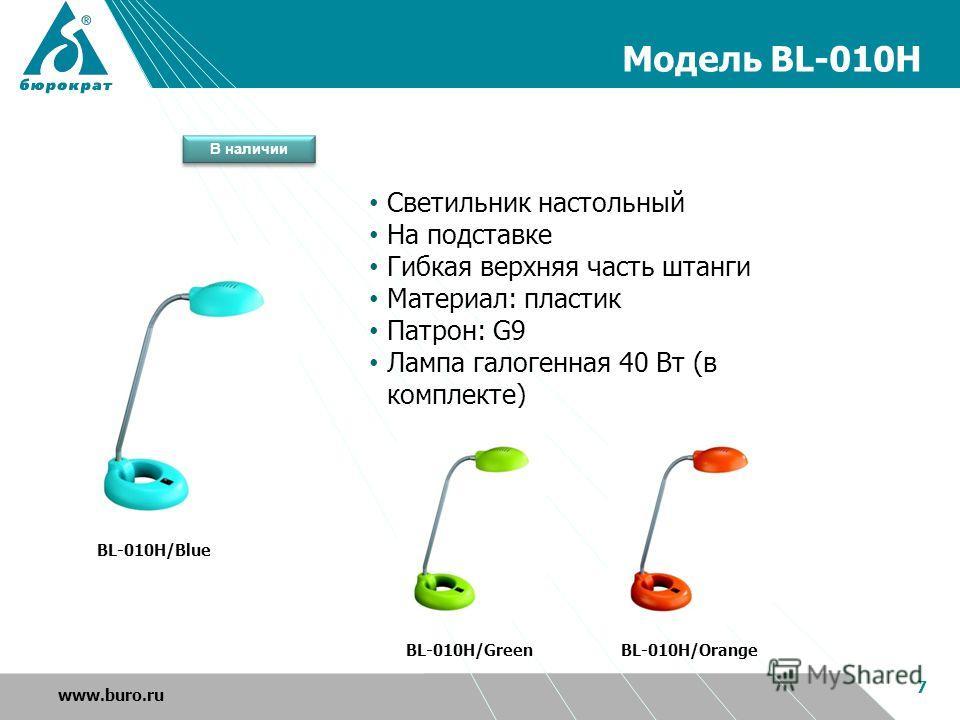 Модель BL-010H 7 www.buro.ru BL-010H/Blue BL-010H/OrangeBL-010H/Green Светильник настольный На подставке Гибкая верхняя часть штанги Материал: пластик Патрон: G9 Лампа галогенная 40 Вт (в комплекте) В наличии