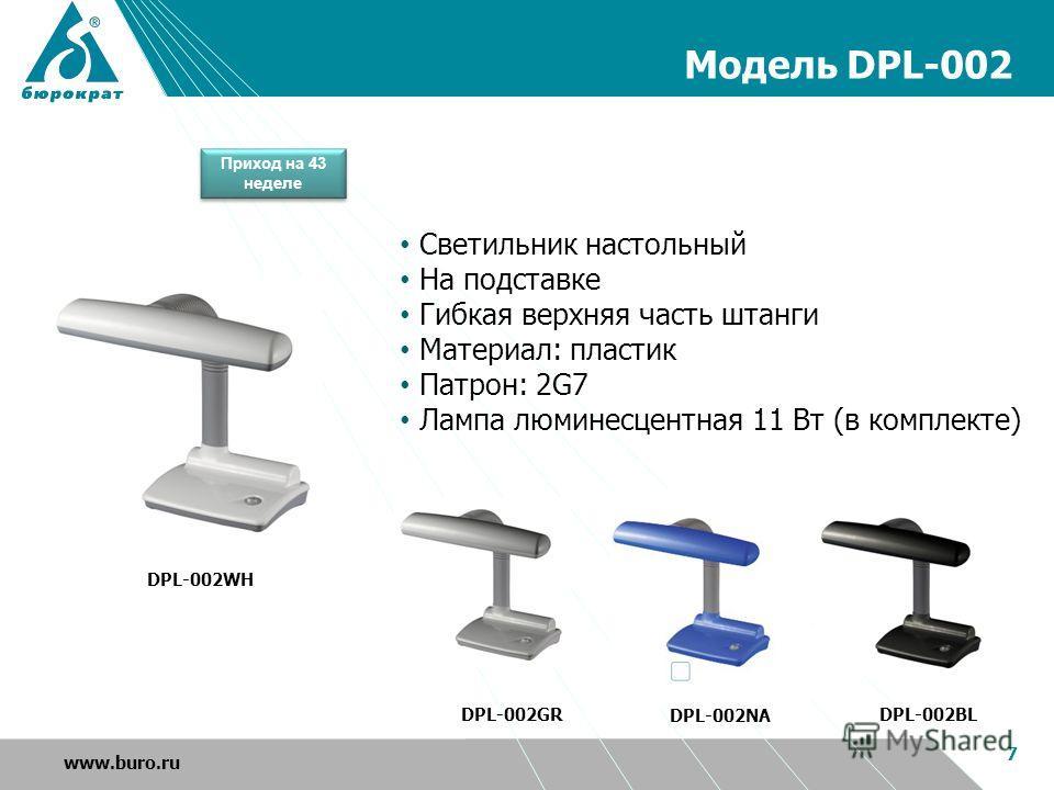 Модель DPL-002 7 www.buro.ru DPL-002GR DPL-002BL DPL-002NA DPL-002WH Светильник настольный На подставке Гибкая верхняя часть штанги Материал: пластик Патрон: 2G7 Лампа люминесцентная 11 Вт (в комплекте) Приход на 43 неделе