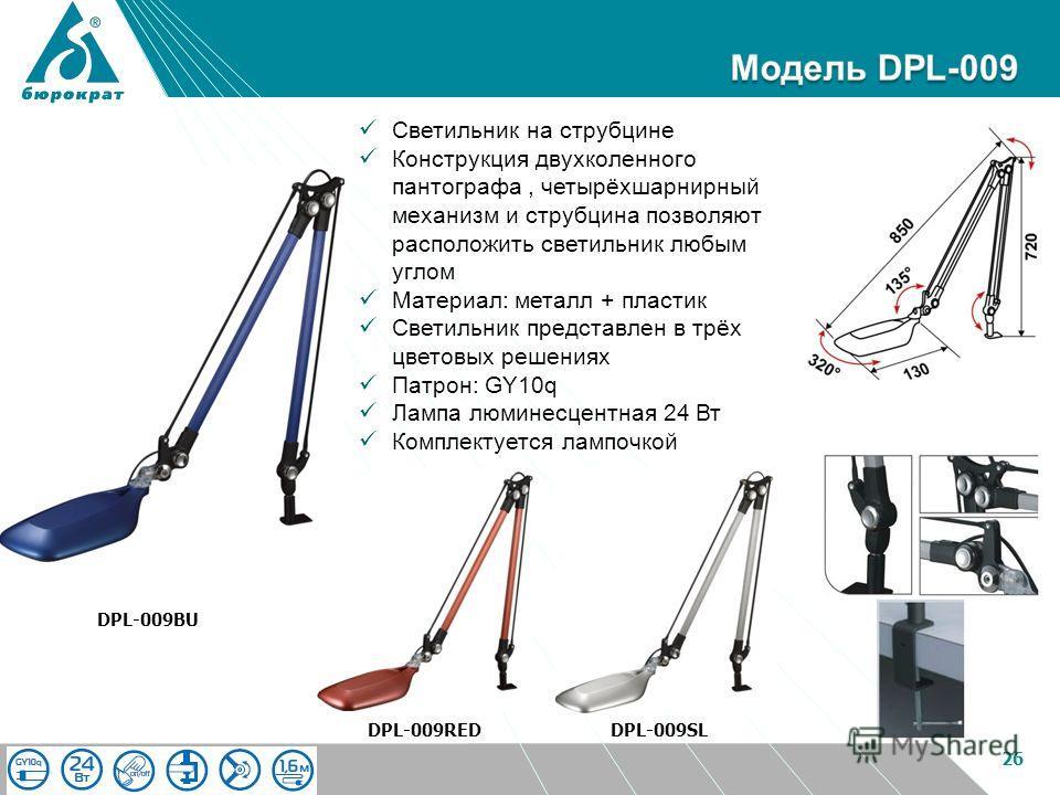 26 DPL-009BU DPL-009SLDPL-009RED Светильник на струбцине Конструкция двухколенного пантографа, четырёхшарнирный механизм и струбцина позволяют расположить светильник любым углом Материал: металл + пластик Светильник представлен в трёх цветовых решени
