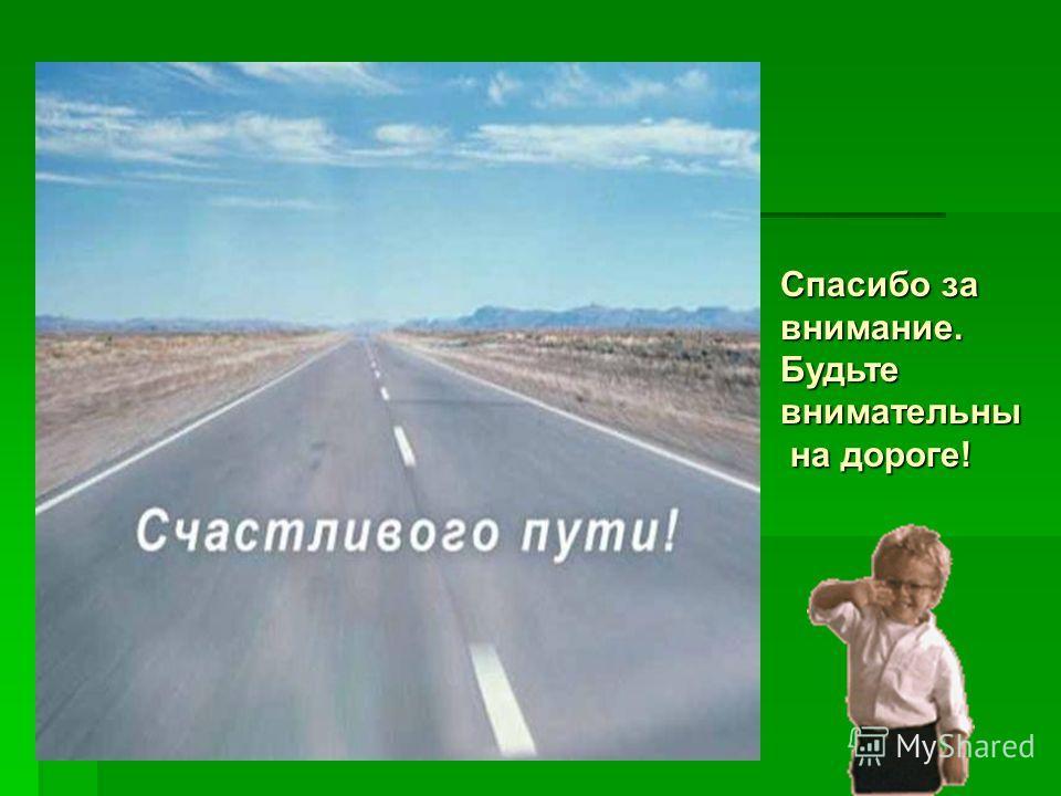 Спасибо за внимание. Будьте внимательны на дороге! на дороге!