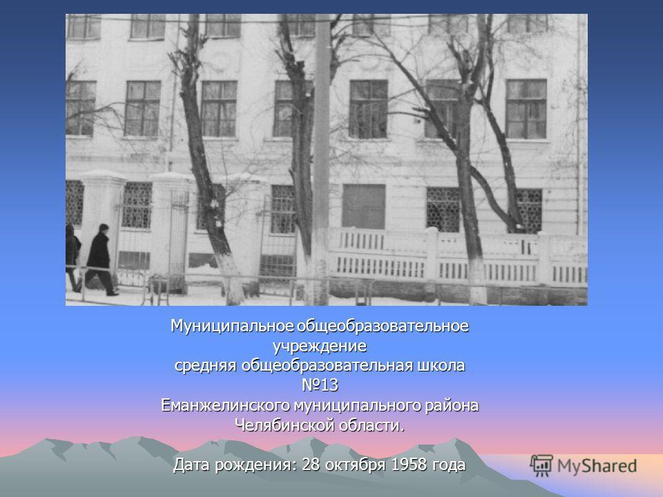 Муниципальное общеобразовательное учреждение средняя общеобразовательная школа 13 Еманжелинского муниципального района Челябинской области. Дата рождения: 28 октября 1958 года