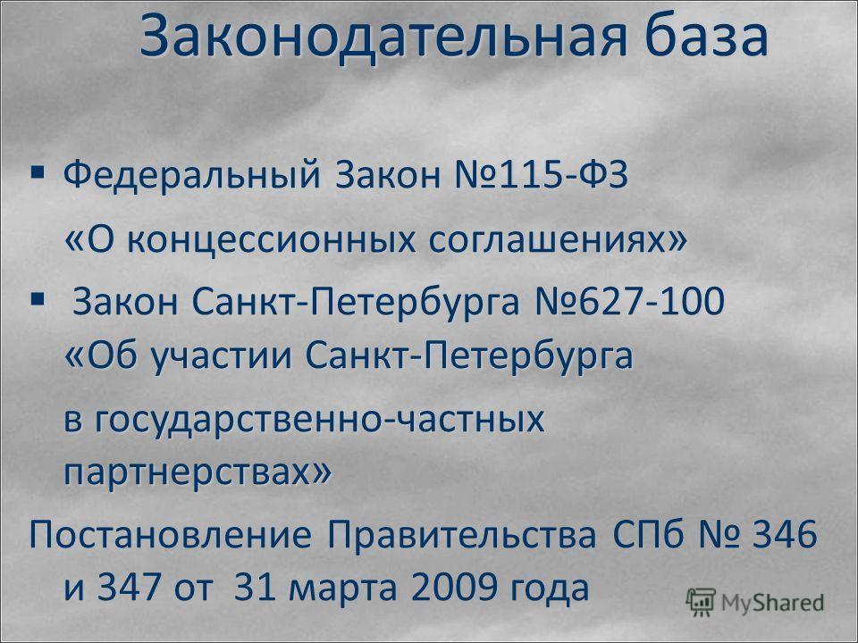 Законодательная база Федеральный Закон 115-ФЗ Федеральный Закон 115-ФЗ « О концессионных соглашениях » Закон Санкт-Петербурга 627-100 « Об участии Санкт-Петербурга Закон Санкт-Петербурга 627-100 « Об участии Санкт-Петербурга в государственно-частных