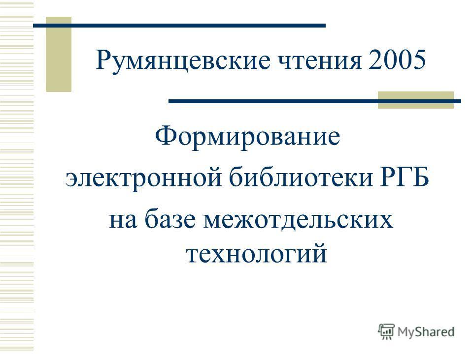 Румянцевские чтения 2005 Формирование электронной библиотеки РГБ на базе межотдельских технологий