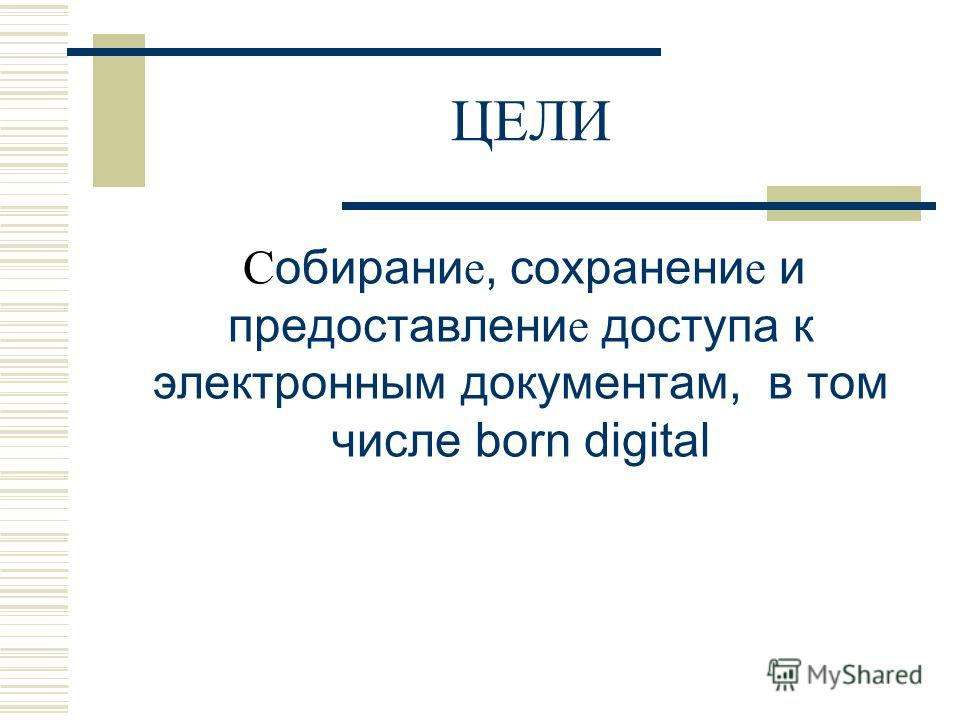 ЦЕЛИ С обирани е, сохранени е и предоставлени е доступа к электронным документам, в том числе born digital
