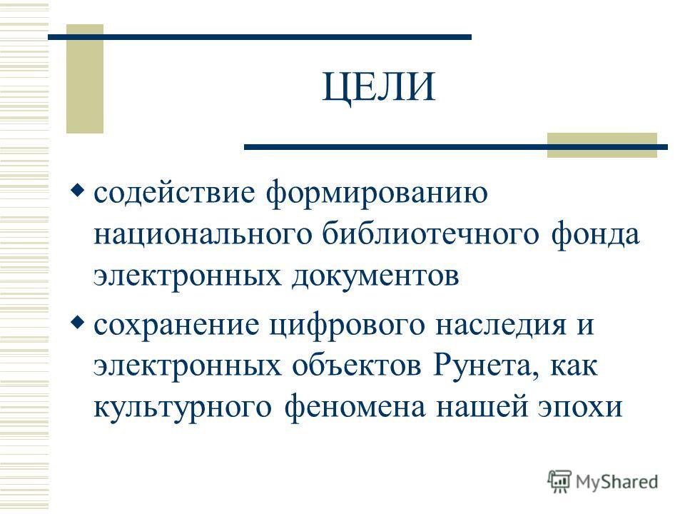 ЦЕЛИ содействие формированию национального библиотечного фонда электронных документов сохранение цифрового наследия и электронных объектов Рунета, как культурного феномена нашей эпохи