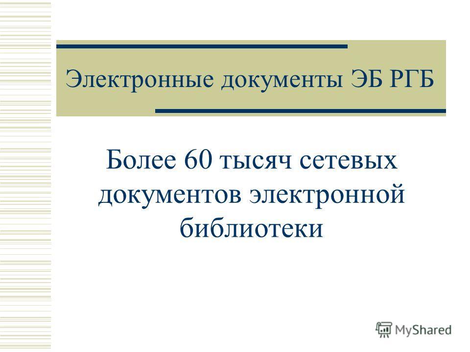 Электронные документы ЭБ РГБ Более 60 тысяч сетевых документов электронной библиотеки