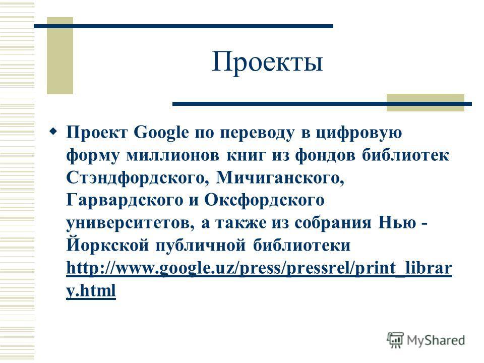 Проекты Проект Google по переводу в цифровую форму миллионов книг из фондов библиотек Стэндфордского, Мичиганского, Гарвардского и Оксфордского университетов, а также из собрания Нью - Йоркской публичной библиотеки http://www.google.uz/press/pressrel