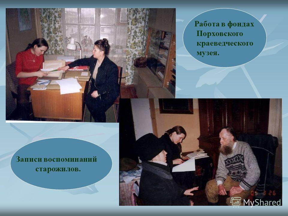 Записи воспоминаний старожилов. Работа в фондах Порховского краеведческого музея.