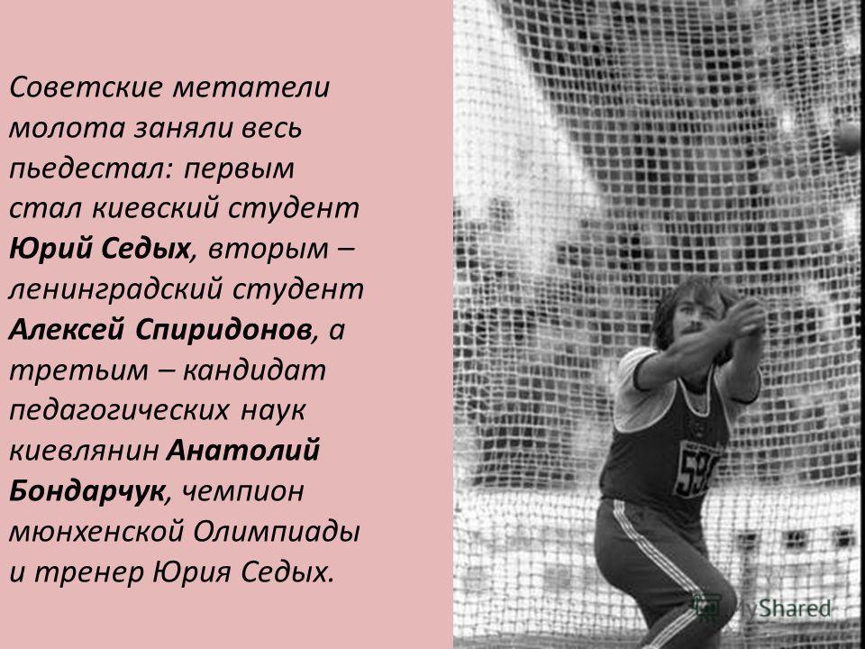 Советские метатели молота заняли весь пьедестал: первым стал киевский студент Юрий Седых, вторым – ленинградский студент Алексей Спиридонов, а третьим – кандидат педагогических наук киевлянин Анатолий Бондарчук, чемпион мюнхенской Олимпиады и тренер