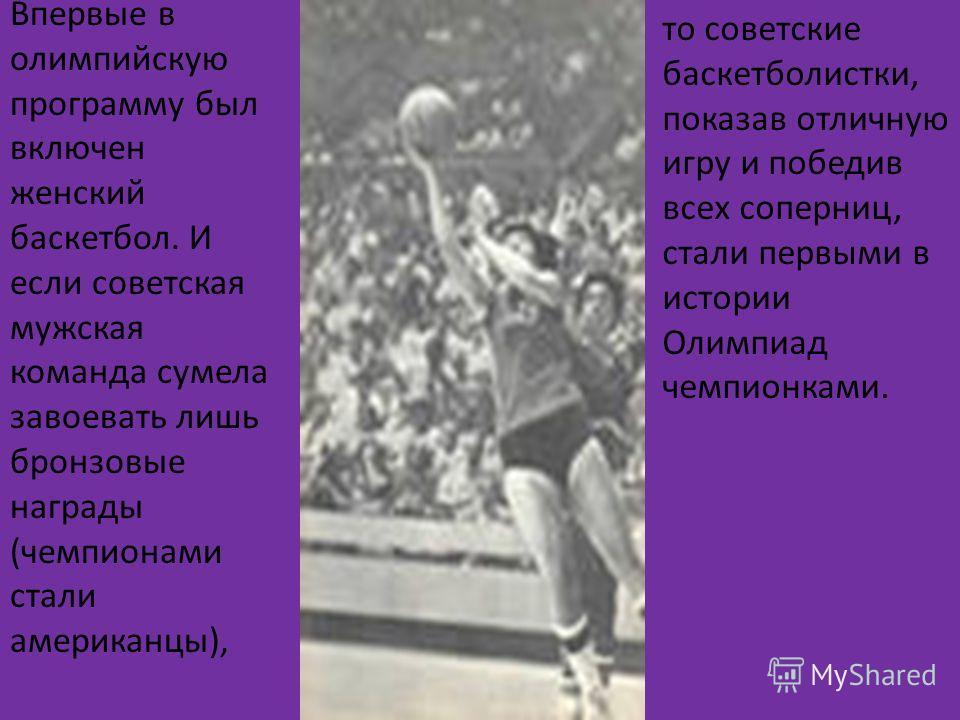 Впервые в олимпийскую программу был включен женский баскетбол. И если советская мужская команда сумела завоевать лишь бронзовые награды (чемпионами стали американцы), то советские баскетболистки, показав отличную игру и победив всех соперниц, стали п