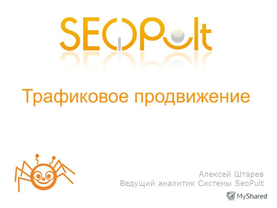 Трафиковое продвижение Алексей Штарев Ведущий аналитик Системы SeoPult