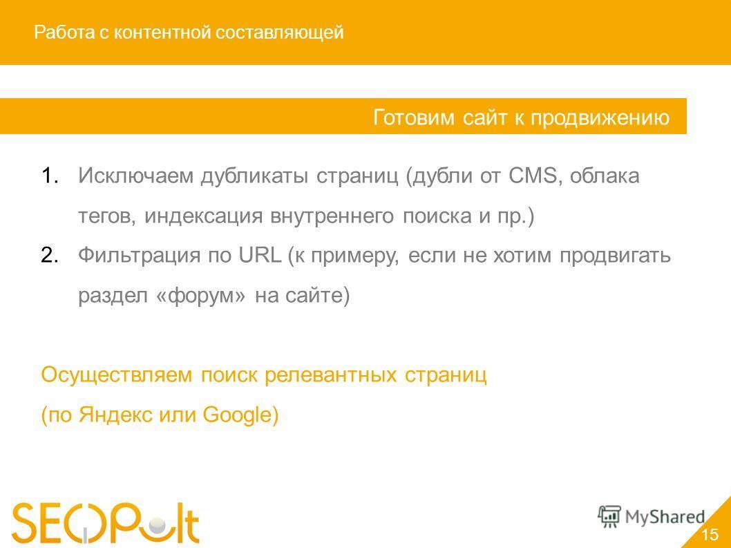 Работа с контентной составляющей Готовим сайт к продвижению 1.Исключаем дубликаты страниц (дубли от CMS, облака тегов, индексация внутреннего поиска и пр.) 2.Фильтрация по URL (к примеру, если не хотим продвигать раздел «форум» на сайте) Осуществляем
