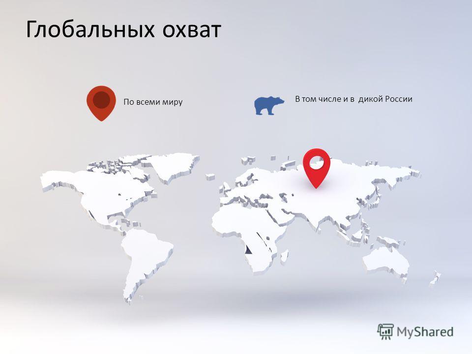 Глобальных охват По всеми миру В том числе и в дикой России
