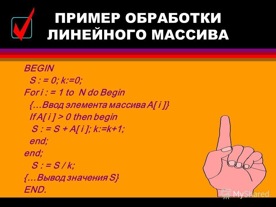 ПРИМЕР ОБРАБОТКИ ЛИНЕЙНОГО МАССИВА l Дан массив А из N вещественных чисел. Вычислить среднее арифметическое положительных элементов. CONST N = 12; VAR A : array[1..N] of real; S : real; i,k: integer;