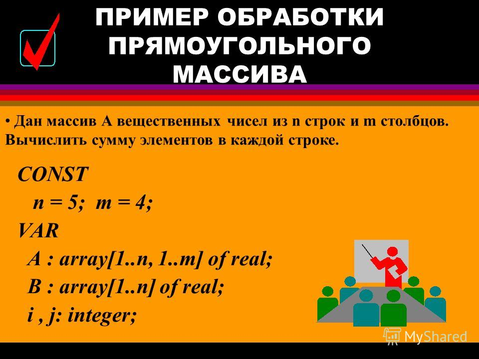 ПРИМЕР ОБРАБОТКИ ЛИНЕЙНОГО МАССИВА BEGIN S : = 0; k:=0; For i : = 1 to N do Begin {…Ввод элемента массива A[ i ]} If A[ i ] > 0 then begin S : = S + A[ i ]; k:=k+1; end; S : = S / k;k; {…Вывод значения S} END.