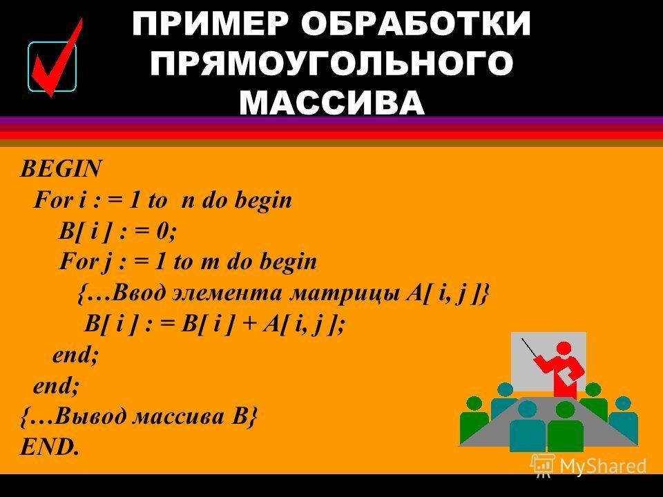 ПРИМЕР ОБРАБОТКИ ПРЯМОУГОЛЬНОГО МАССИВА CONST n = 5; m = 4; VAR A : array[1..n, 1..m] of real; B : array[1..n] of real; i, j: integer; Дан массив А вещественных чисел из n строк и m столбцов. Вычислить сумму элементов в каждой строке.
