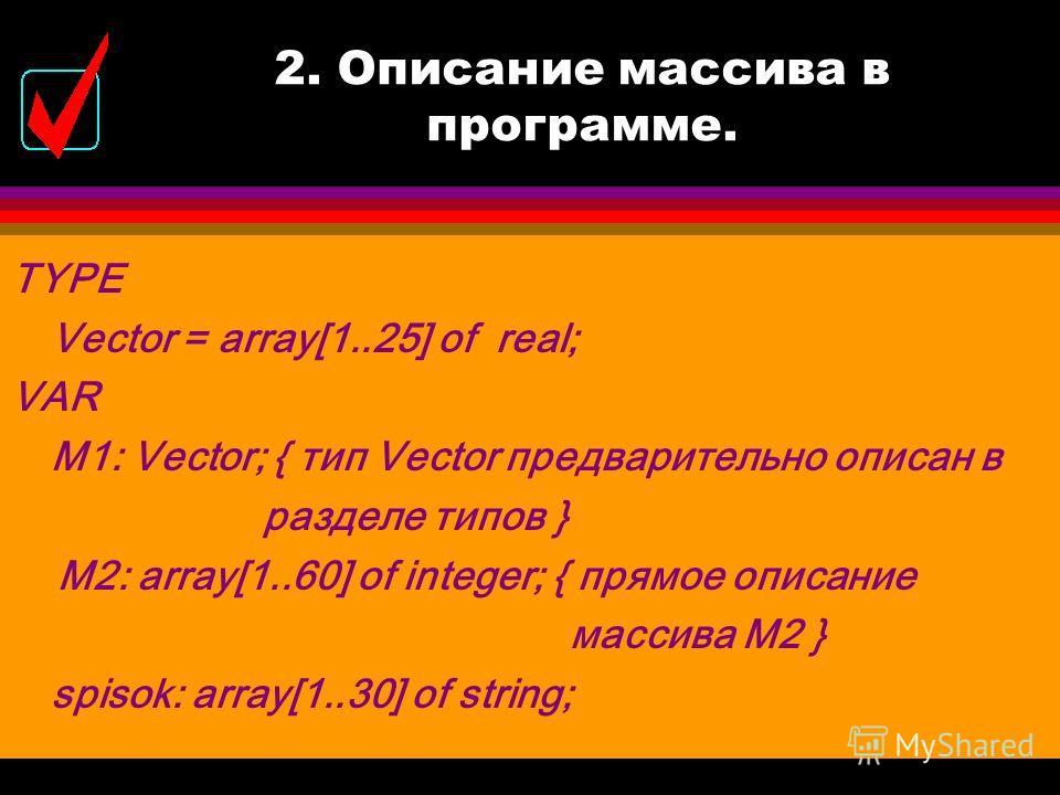 2. Описание массива в программе. TYPE  = array[размер] of ; VAR  : ; l Массив может быть описан и без предварительного описания типа в разделе Type: VAR < имя массива >: array[размер] of ;