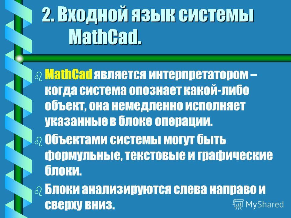 2. Входной язык системы MathCad. bbДbbДокумент MathCad объединяет программу на специальном визуально- ориентированном языке программирования (максимально приближенному к обычному математическому языку) с результатами ее работы и комментариями (тексто