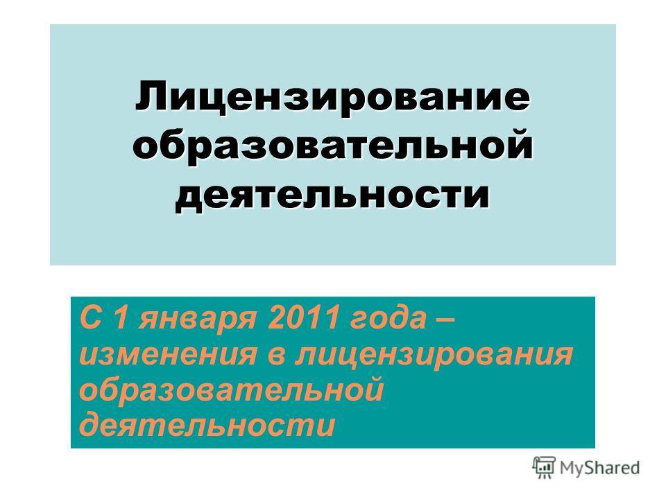 Лицензирование образовательной деятельности С 1 января 2011 года – изменения в лицензирования образовательной деятельности