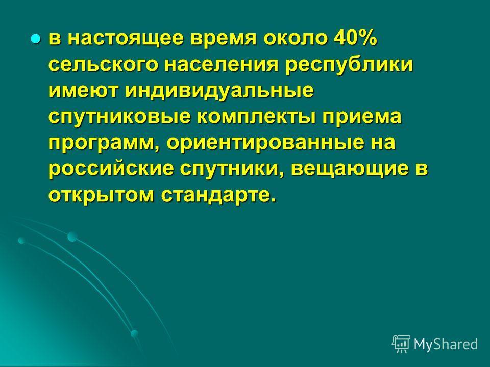 в настоящее время около 40% сельского населения республики имеют индивидуальные спутниковые комплекты приема программ, ориентированные на российские спутники, вещающие в открытом стандарте. в настоящее время около 40% сельского населения республики и